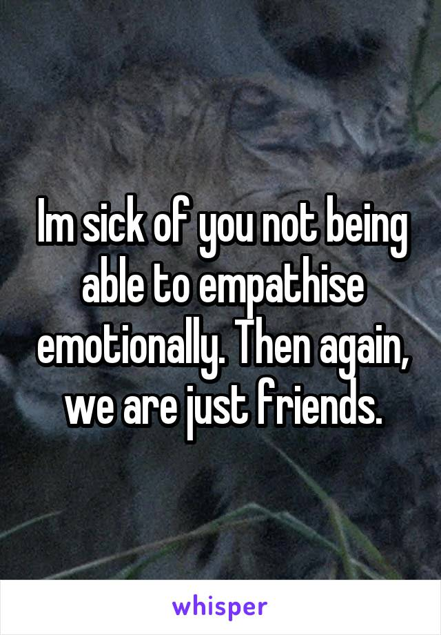 Im sick of you not being able to empathise emotionally. Then again, we are just friends.