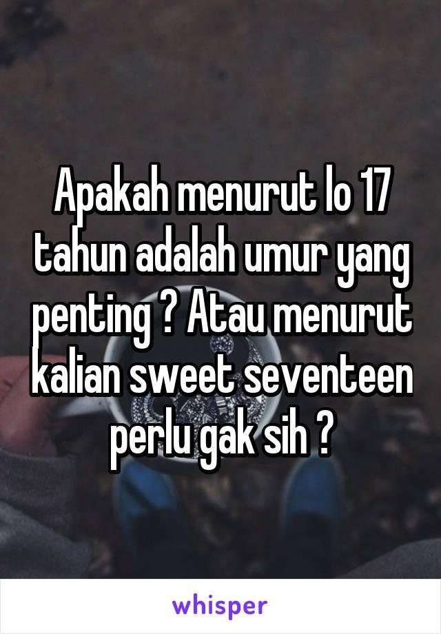 Apakah menurut lo 17 tahun adalah umur yang penting ? Atau menurut kalian sweet seventeen perlu gak sih ?