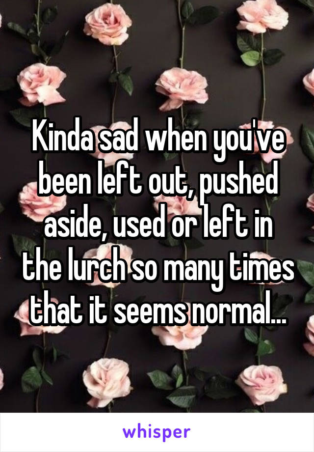 Kinda sad when you've been left out, pushed aside, used or left in the lurch so many times that it seems normal...