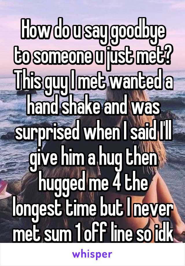 How do u say goodbye to someone u just met? This guy I met wanted a hand shake and was surprised when I said I'll give him a hug then hugged me 4 the longest time but I never met sum 1 off line so idk
