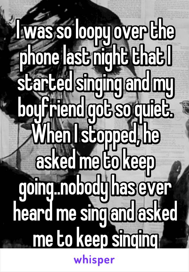 I was so loopy over the phone last night that I started singing and my boyfriend got so quiet. When I stopped, he asked me to keep going..nobody has ever heard me sing and asked me to keep singing