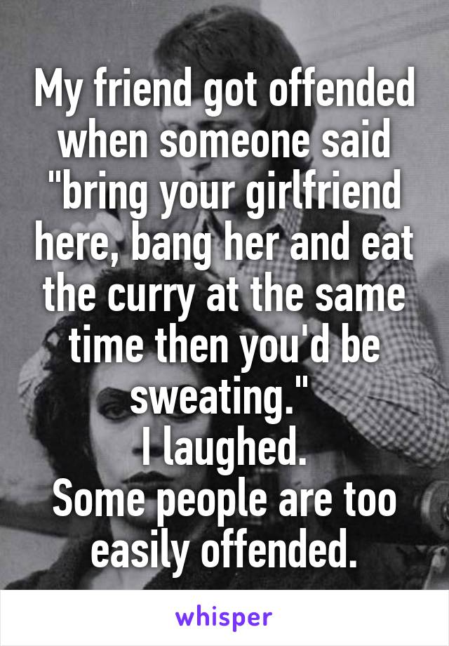 """My friend got offended when someone said """"bring your girlfriend here, bang her and eat the curry at the same time then you'd be sweating.""""  I laughed. Some people are too easily offended."""