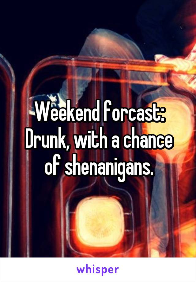 Weekend forcast: Drunk, with a chance of shenanigans.