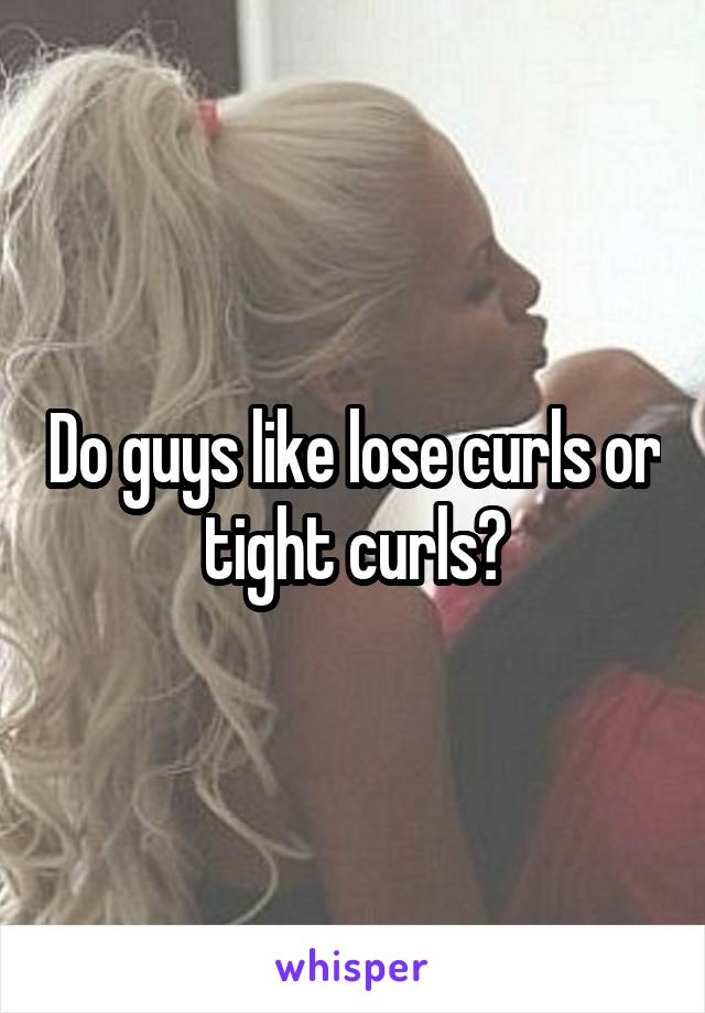Do guys like lose curls or tight curls?