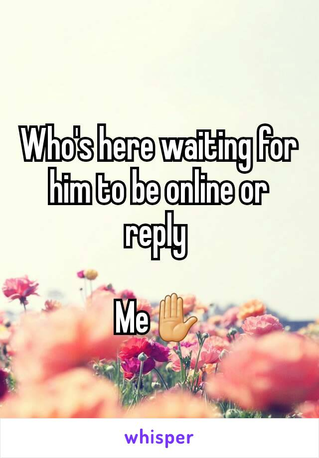 Who's here waiting for him to be online or reply   Me✋