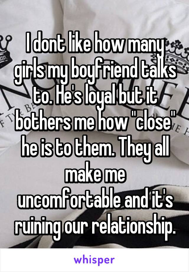 """I dont like how many girls my boyfriend talks to. He's loyal but it bothers me how """"close"""" he is to them. They all make me uncomfortable and it's ruining our relationship."""