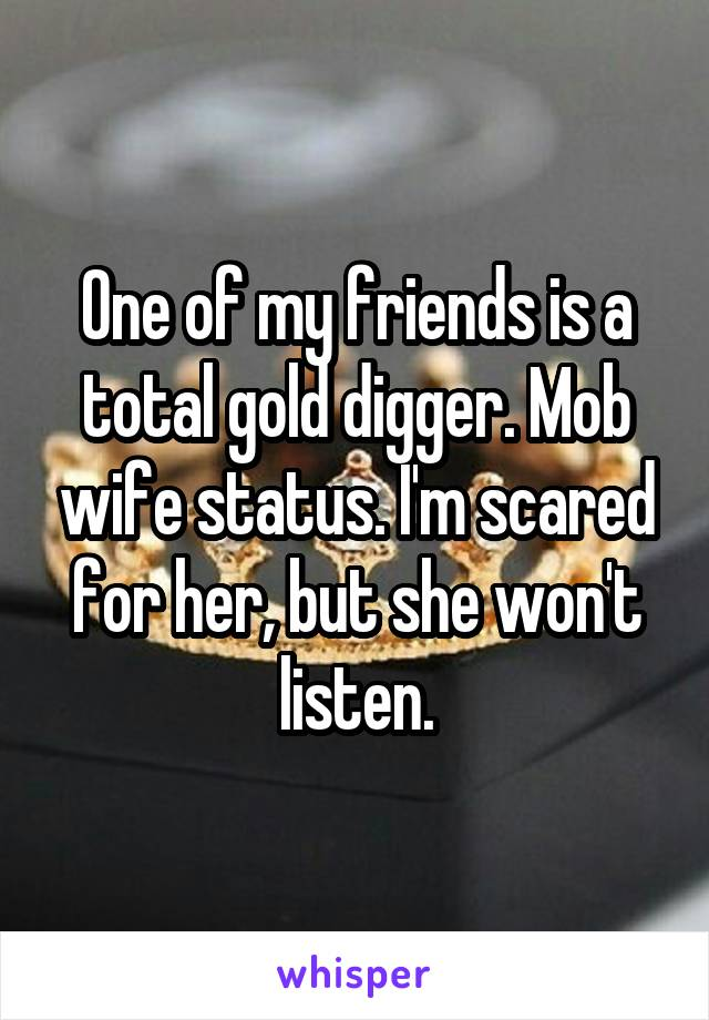One of my friends is a total gold digger. Mob wife status. I'm scared for her, but she won't listen.