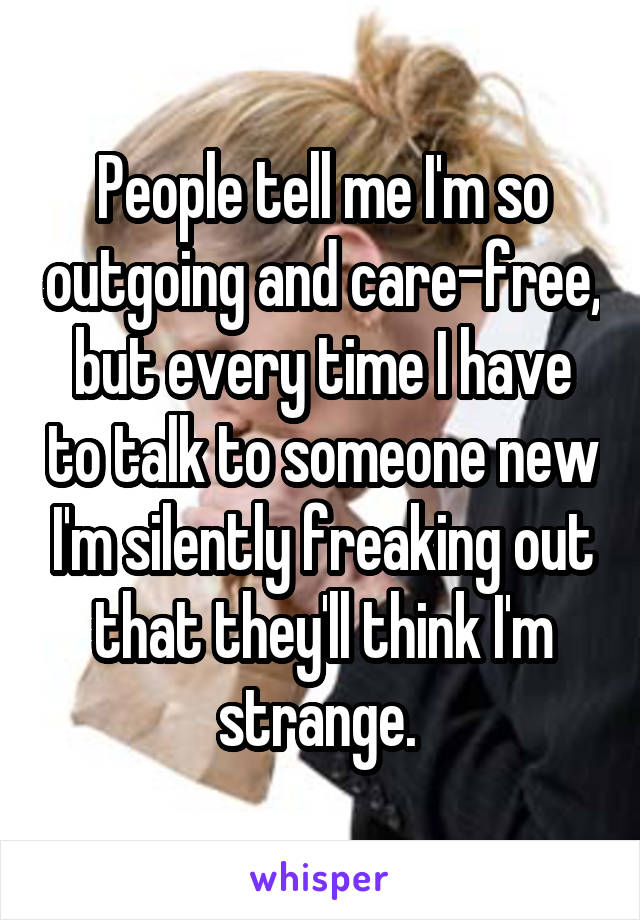 People tell me I'm so outgoing and care-free, but every time I have to talk to someone new I'm silently freaking out that they'll think I'm strange.