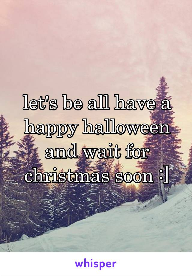 let's be all have a happy halloween and wait for christmas soon :]