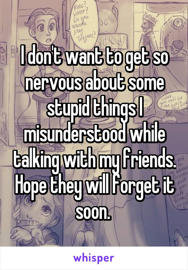 I don't want to get so nervous about some stupid things I misunderstood while talking with my friends. Hope they will forget it soon.