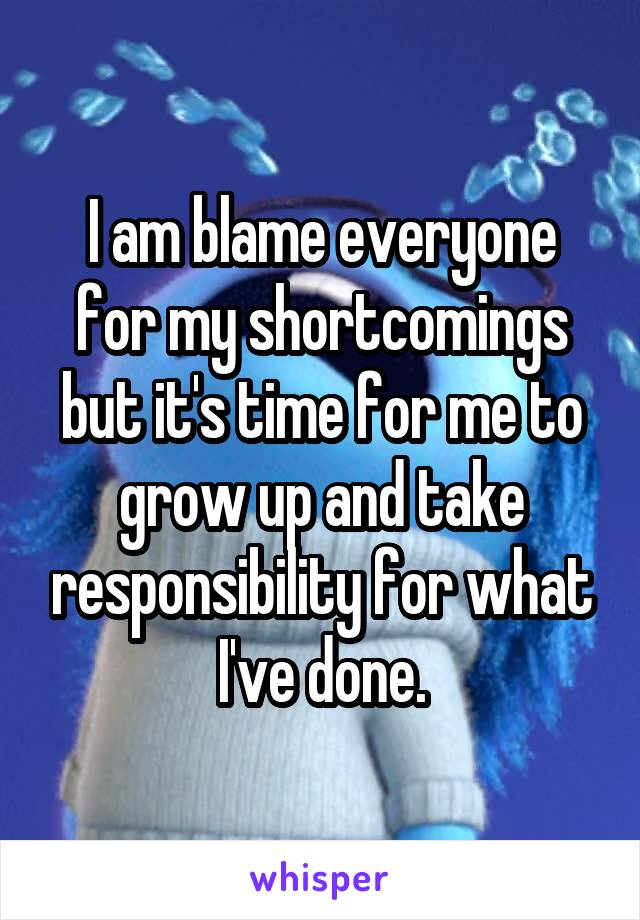I am blame everyone for my shortcomings but it's time for me to grow up and take responsibility for what I've done.