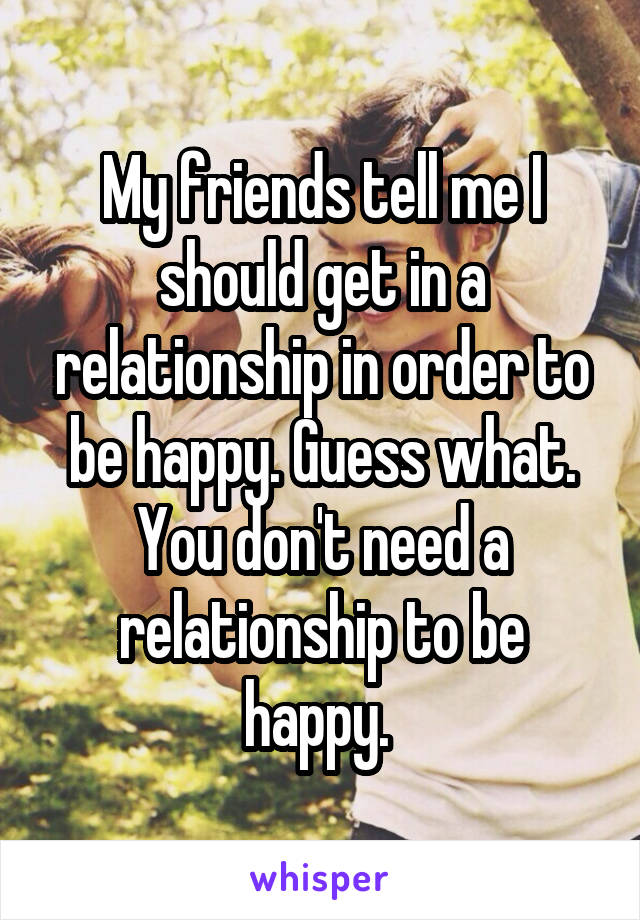 My friends tell me I should get in a relationship in order to be happy. Guess what. You don't need a relationship to be happy.