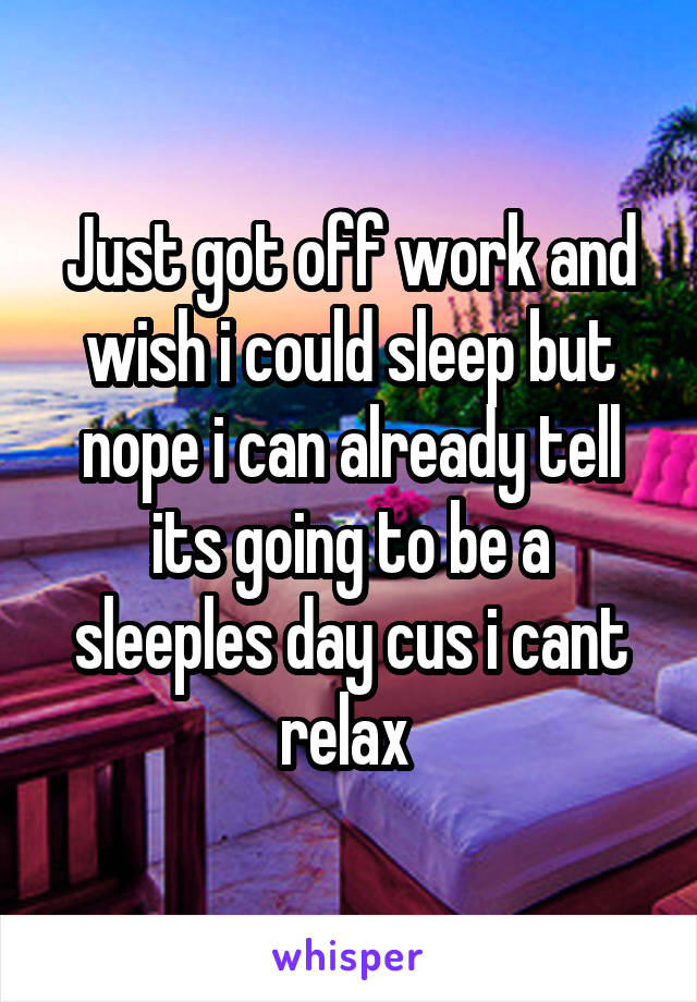 Just got off work and wish i could sleep but nope i can already tell its going to be a sleeples day cus i cant relax