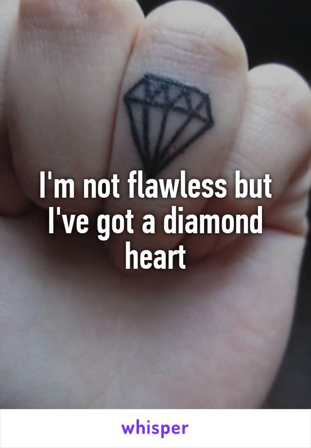 I'm not flawless but I've got a diamond heart