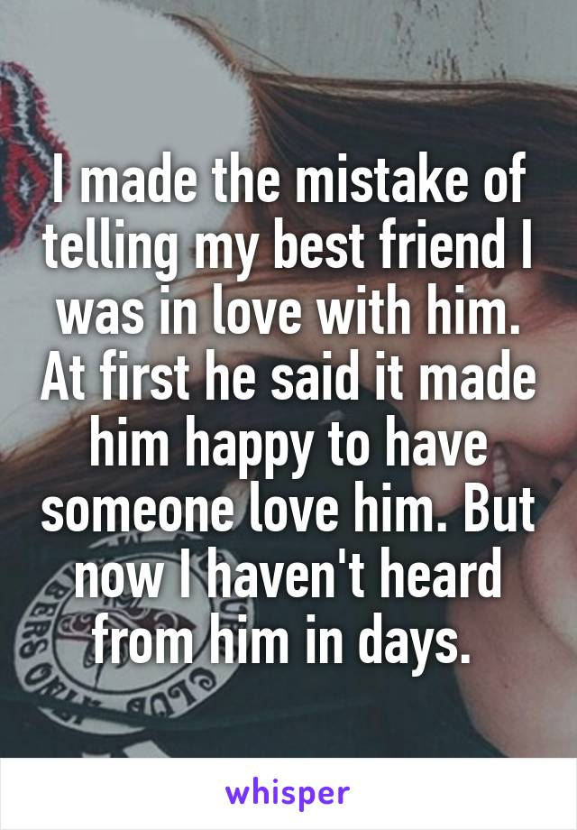 I made the mistake of telling my best friend I was in love with him. At first he said it made him happy to have someone love him. But now I haven't heard from him in days.
