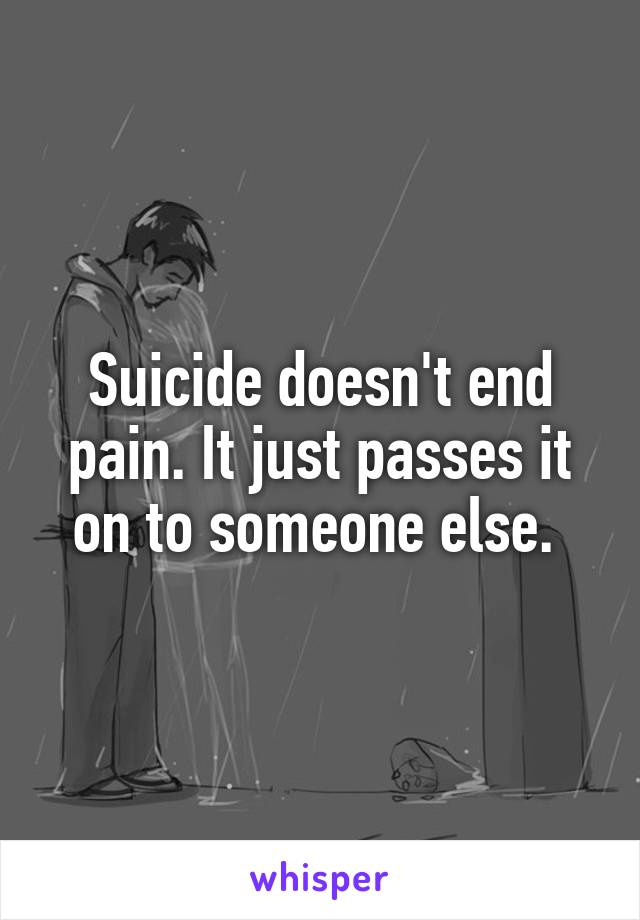 Suicide doesn't end pain. It just passes it on to someone else.