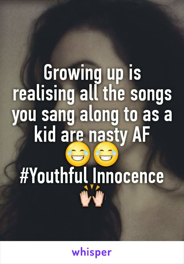 Growing up is realising all the songs you sang along to as a kid are nasty AF 😂😂 #Youthful Innocence 🙌