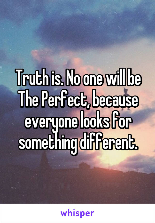 Truth is. No one will be The Perfect, because everyone looks for something different.