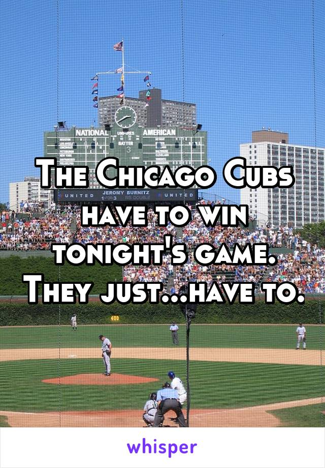The Chicago Cubs have to win tonight's game. They just...have to.