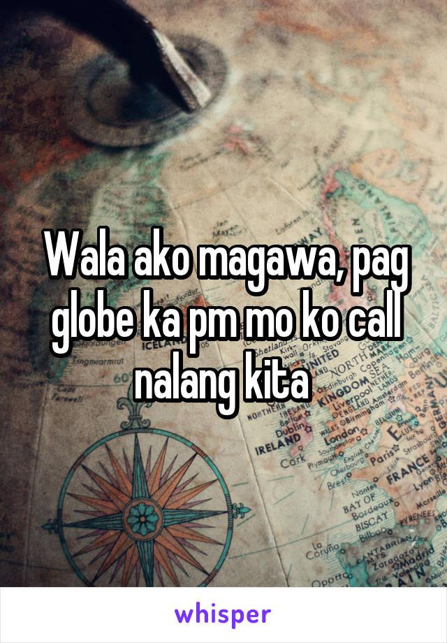 Wala ako magawa, pag globe ka pm mo ko call nalang kita