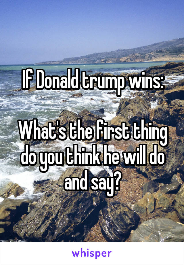 If Donald trump wins:  What's the first thing do you think he will do and say?