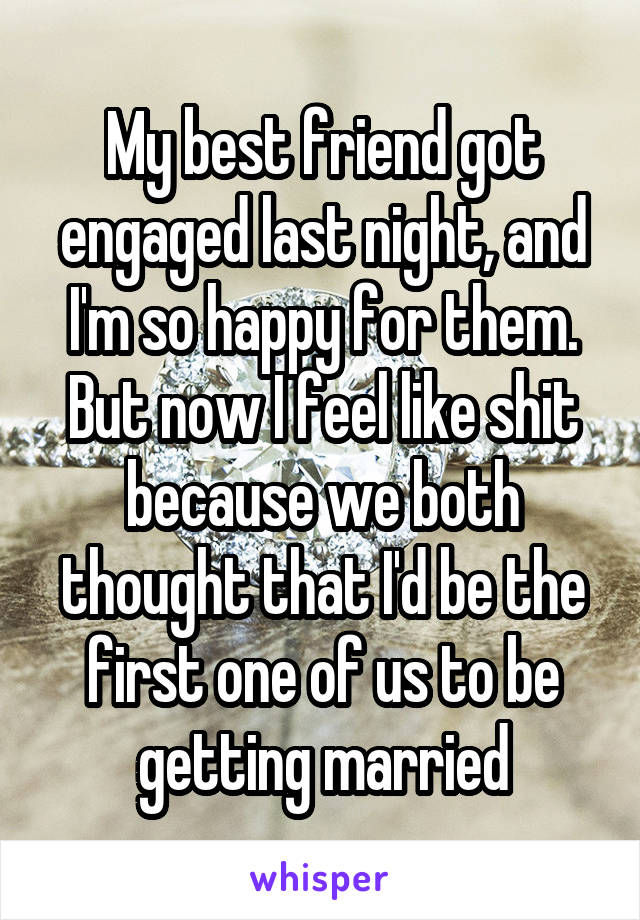 My best friend got engaged last night, and I'm so happy for them. But now I feel like shit because we both thought that I'd be the first one of us to be getting married