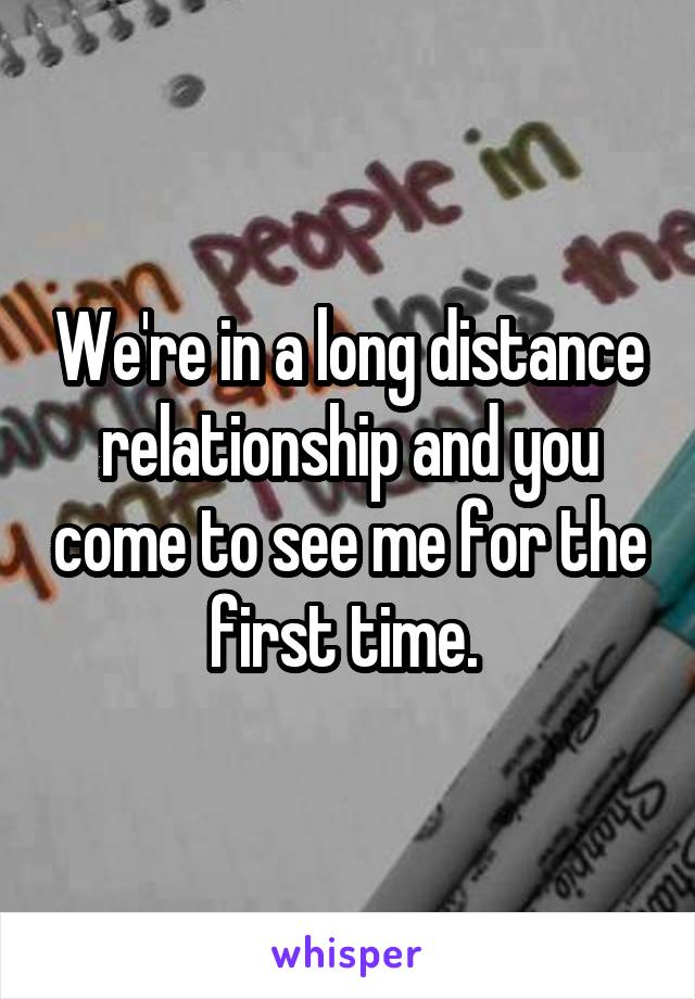 We're in a long distance relationship and you come to see me for the first time.