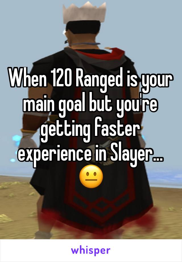 When 120 Ranged is your main goal but you're getting faster experience in Slayer... 😐