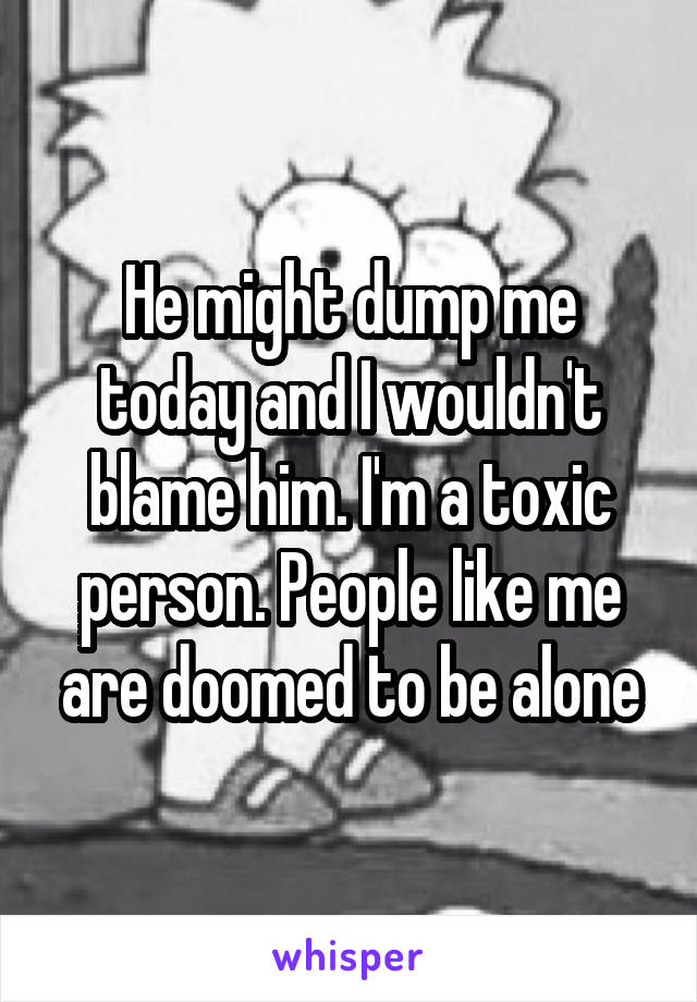 He might dump me today and I wouldn't blame him. I'm a toxic person. People like me are doomed to be alone