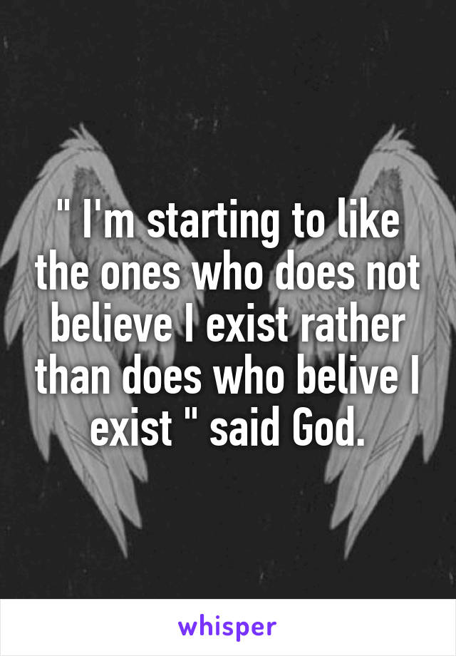 """ I'm starting to like the ones who does not believe I exist rather than does who belive I exist "" said God."
