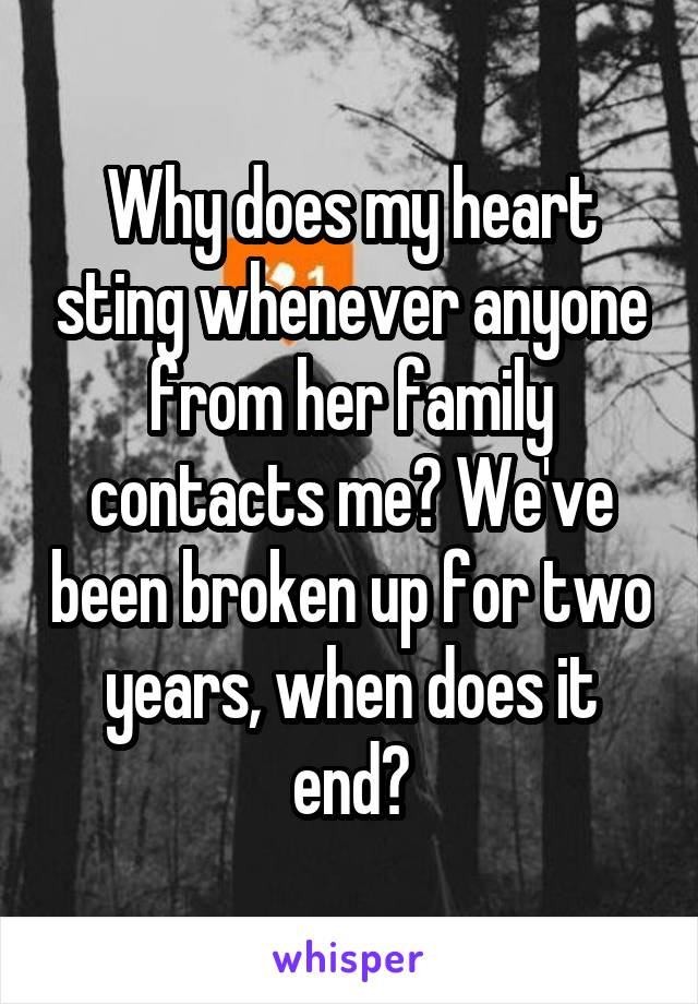 Why does my heart sting whenever anyone from her family contacts me? We've been broken up for two years, when does it end?