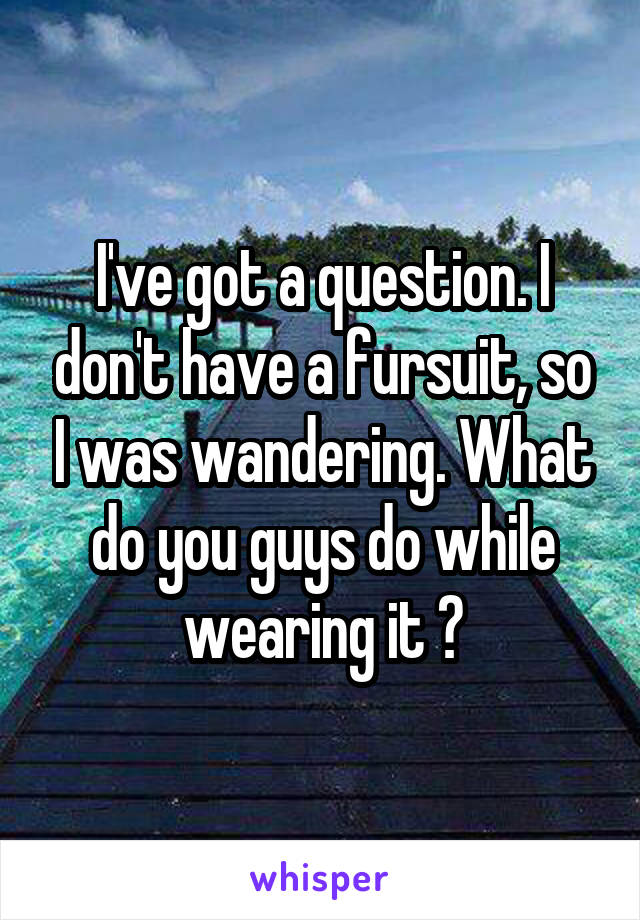 I've got a question. I don't have a fursuit, so I was wandering. What do you guys do while wearing it ?