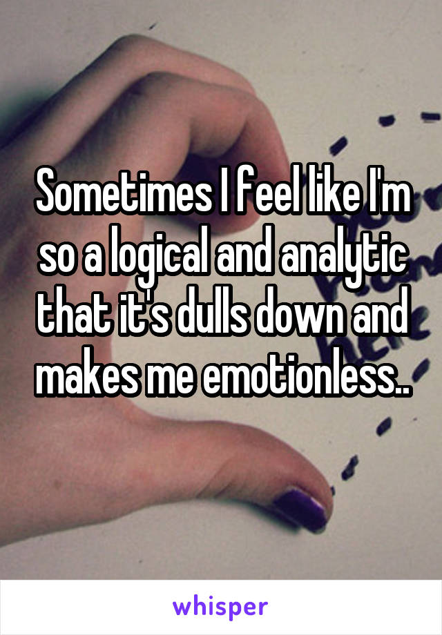 Sometimes I feel like I'm so a logical and analytic that it's dulls down and makes me emotionless..