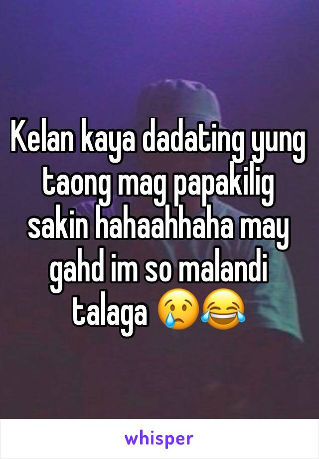 Kelan kaya dadating yung taong mag papakilig sakin hahaahhaha may gahd im so malandi talaga 😢😂