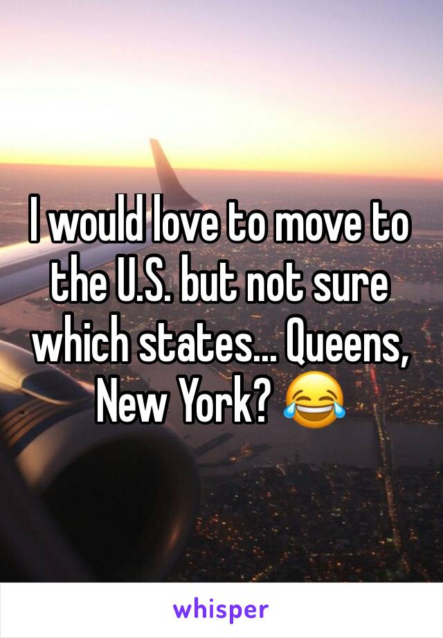 I would love to move to the U.S. but not sure which states... Queens, New York? 😂