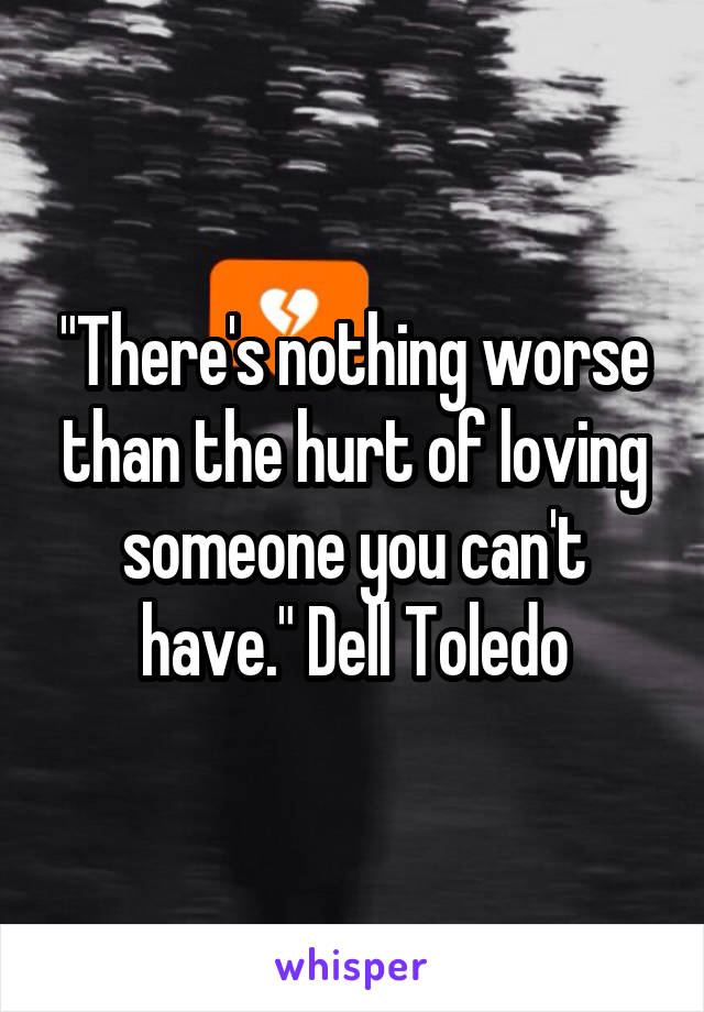 """There's nothing worse than the hurt of loving someone you can't have."" Dell Toledo"