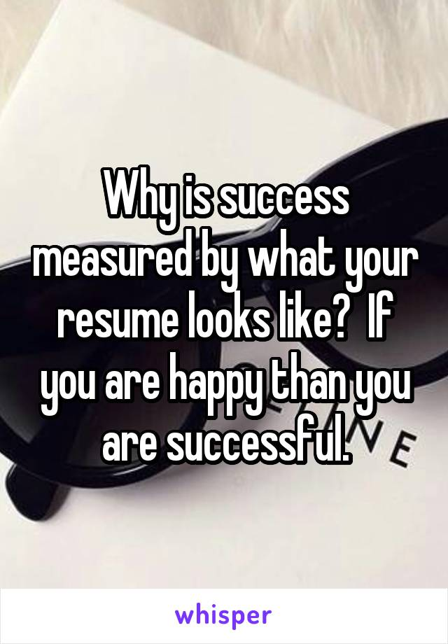 Why is success measured by what your resume looks like?  If you are happy than you are successful.