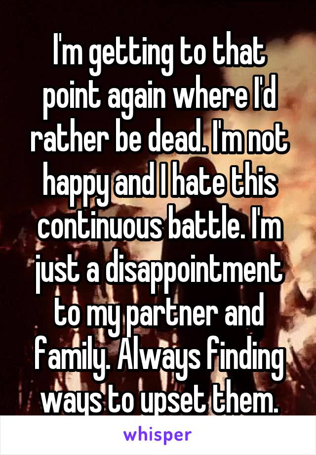 I'm getting to that point again where I'd rather be dead. I'm not happy and I hate this continuous battle. I'm just a disappointment to my partner and family. Always finding ways to upset them.
