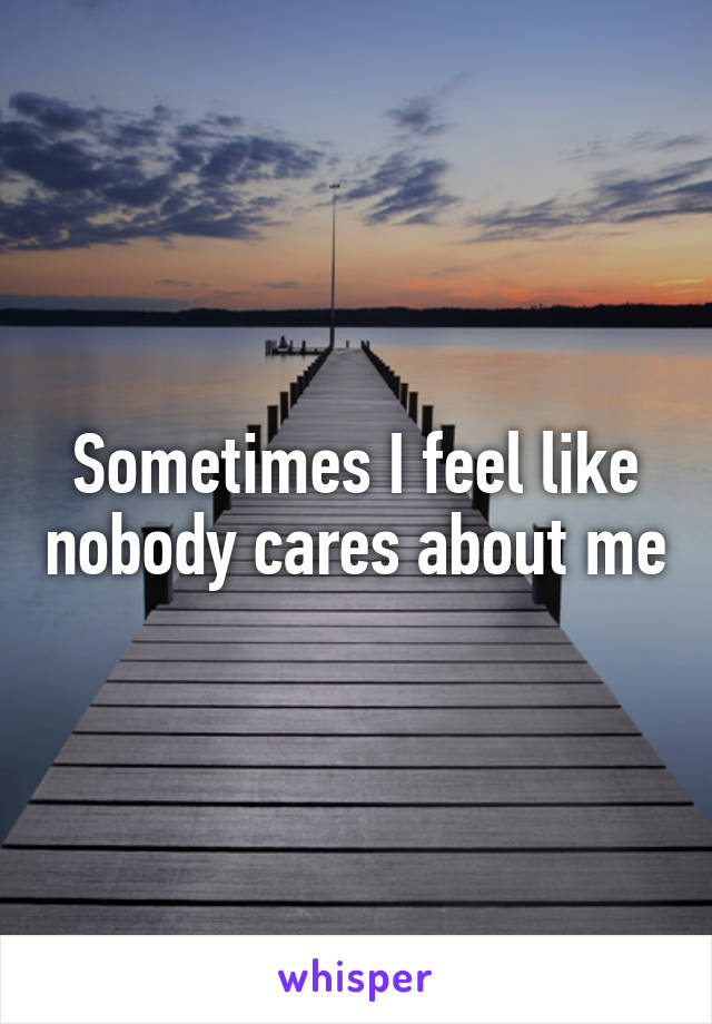 Sometimes I feel like nobody cares about me