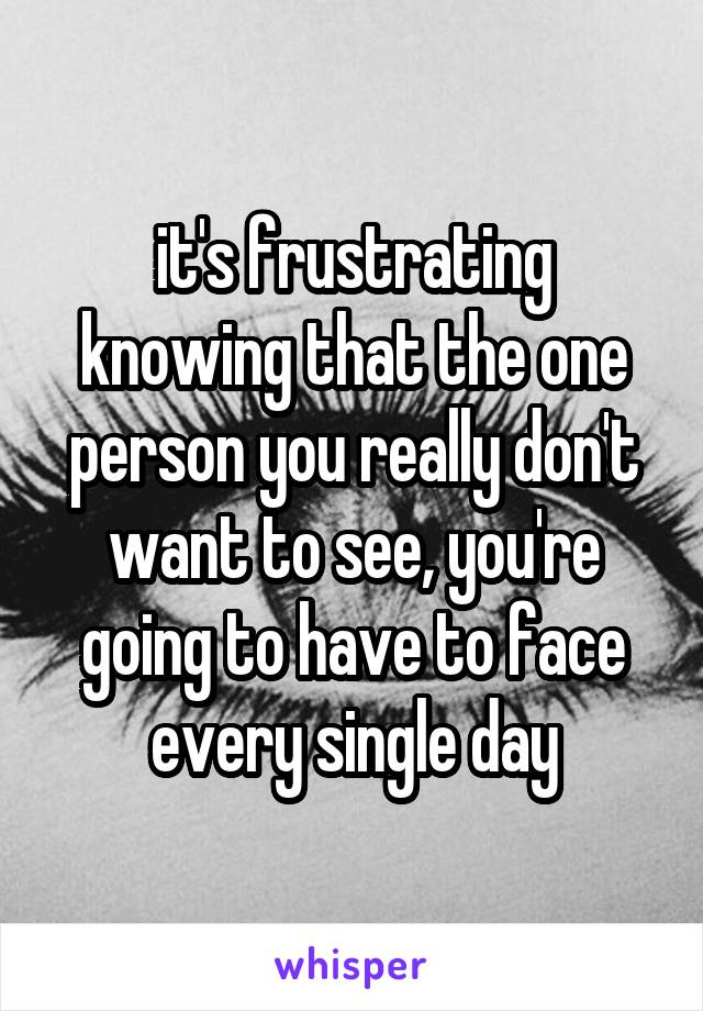 it's frustrating knowing that the one person you really don't want to see, you're going to have to face every single day
