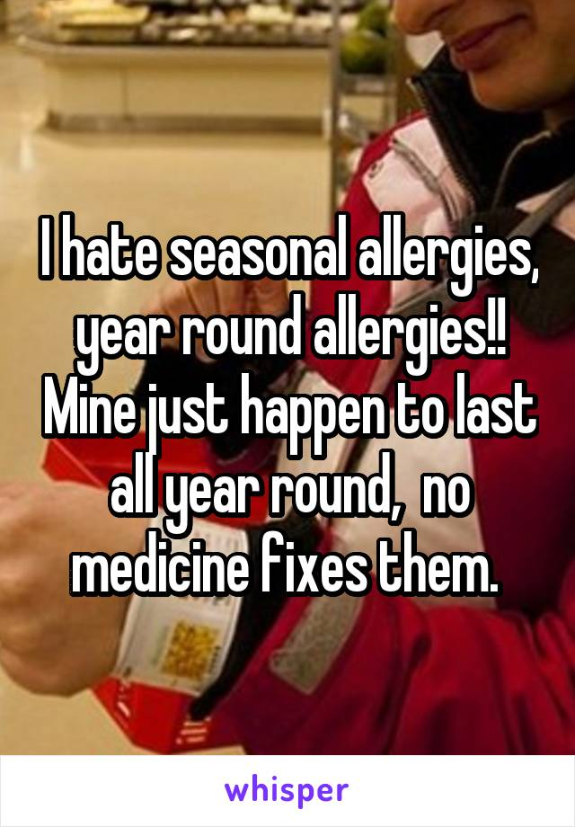 I hate seasonal allergies,  year round allergies!!  Mine just happen to last all year round,  no medicine fixes them.