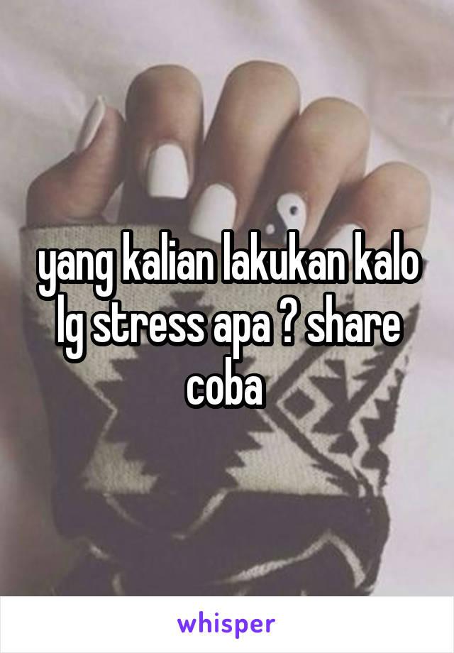 yang kalian lakukan kalo lg stress apa ? share coba