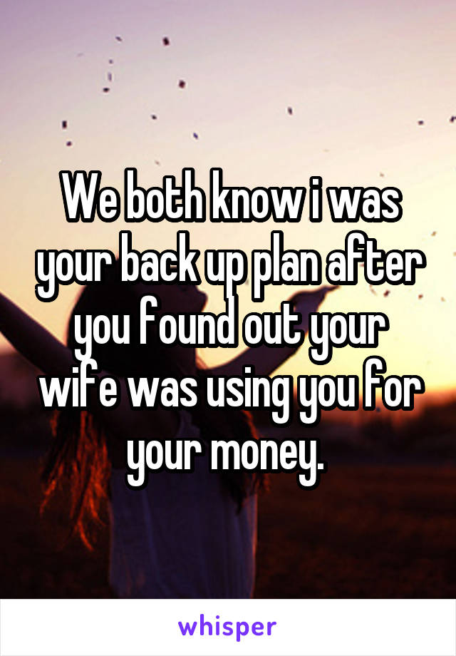 We both know i was your back up plan after you found out your wife was using you for your money.