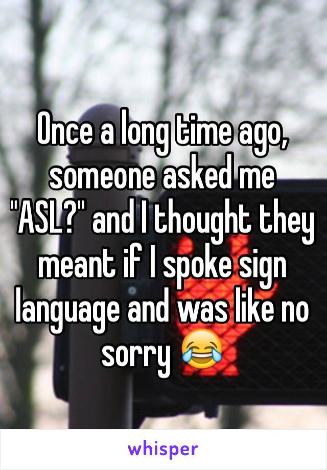 "Once a long time ago, someone asked me ""ASL?"" and I thought they meant if I spoke sign language and was like no sorry 😂"