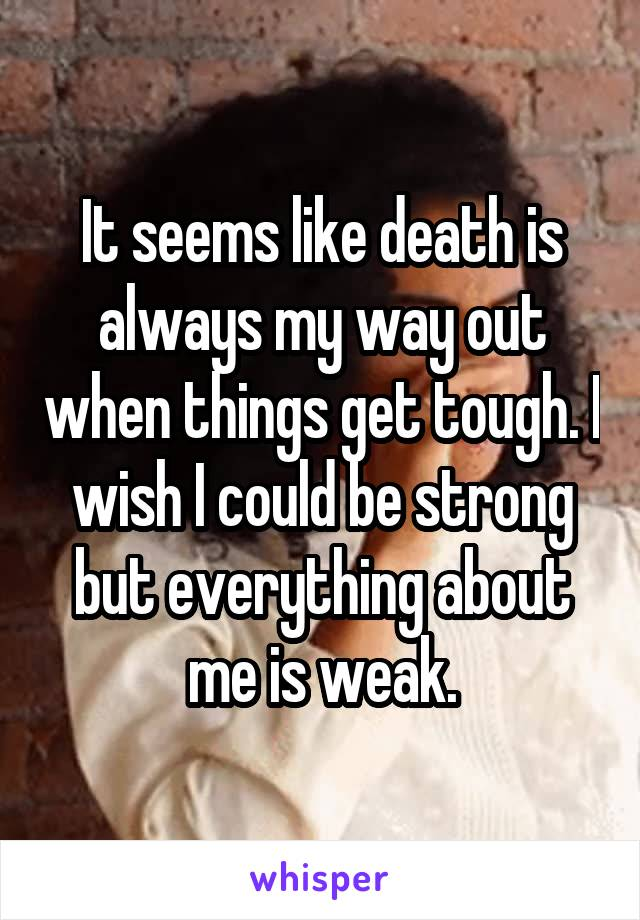 It seems like death is always my way out when things get tough. I wish I could be strong but everything about me is weak.