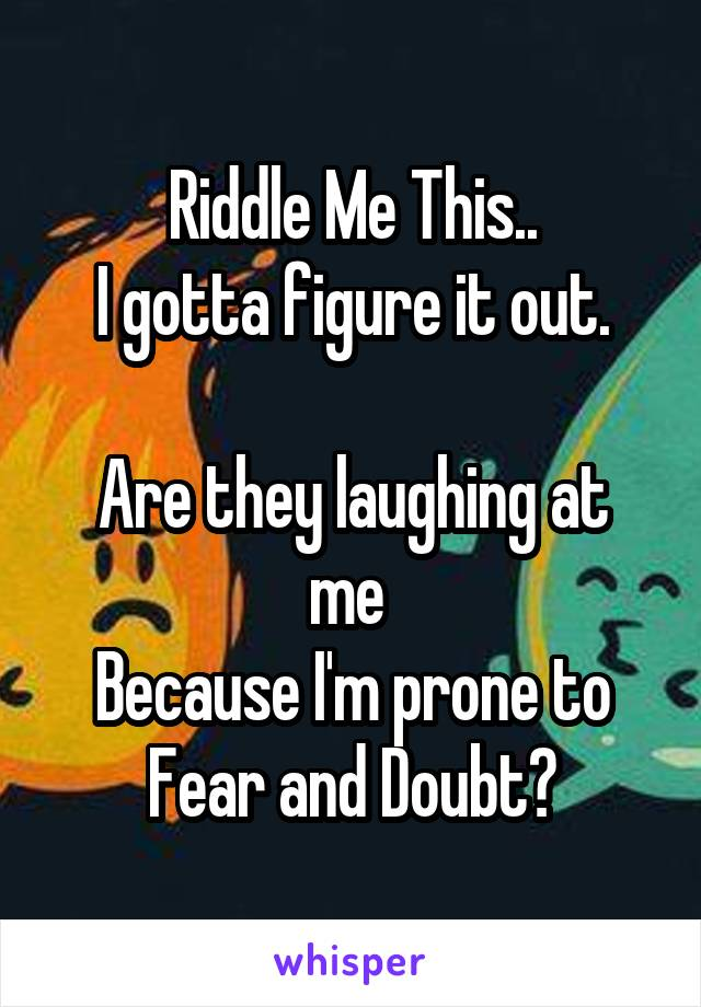 Riddle Me This.. I gotta figure it out.  Are they laughing at me  Because I'm prone to Fear and Doubt?
