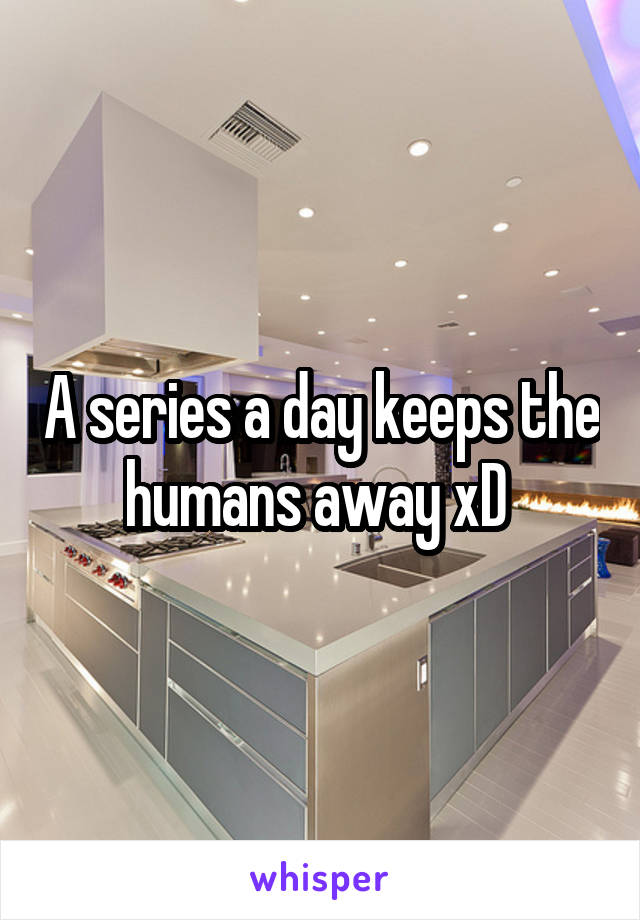 A series a day keeps the humans away xD