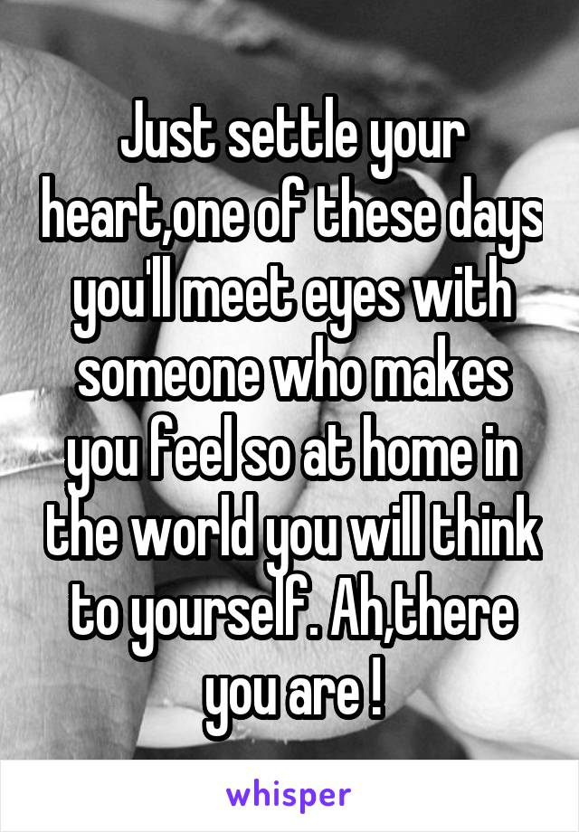 Just settle your heart,one of these days you'll meet eyes with someone who makes you feel so at home in the world you will think to yourself. Ah,there you are !