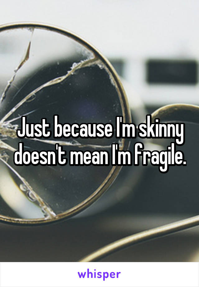 Just because I'm skinny doesn't mean I'm fragile.