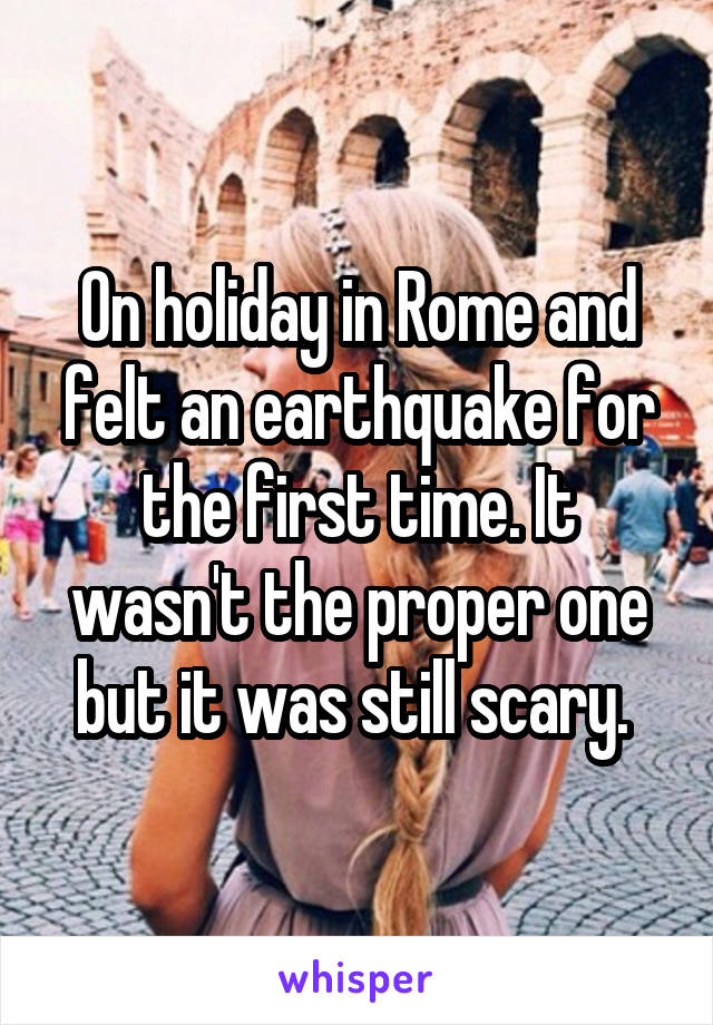On holiday in Rome and felt an earthquake for the first time. It wasn't the proper one but it was still scary.